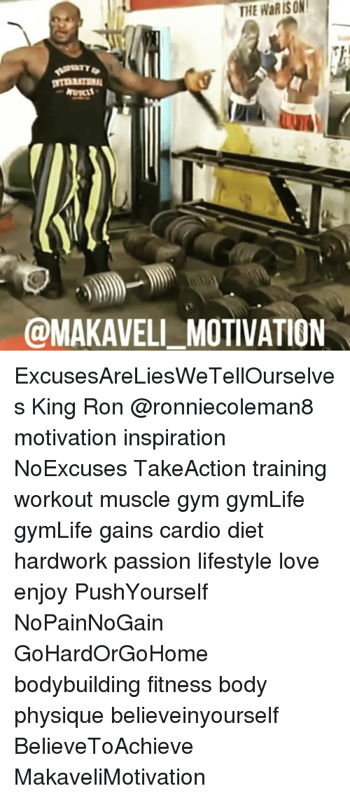 Gym, Love, and Memes: HE WaR IS ON  @MAKAVELL MOTIVATION ExcusesAreLiesWeTellOurselves King Ron @ronniecoleman8 motivation inspiration NoExcuses TakeAction training workout muscle gym gymLife gymLife gains cardio diet hardwork passion lifestyle love enjoy PushYourself NoPainNoGain GoHardOrGoHome bodybuilding fitness body physique believeinyourself BelieveToAchieve MakaveliMotivation