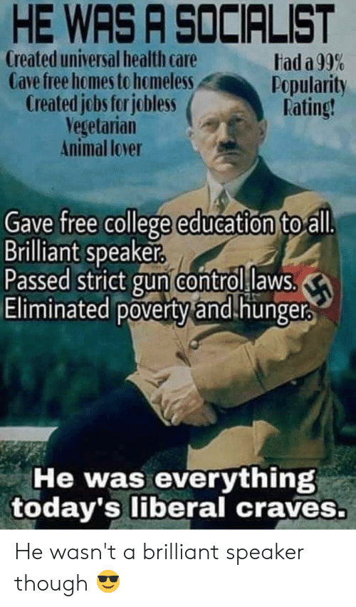 College, Homeless, and Control: HE WAS A SOCIALIST  Created universal health care  Cave free homes to homeless  Created jobs for jobless  Vegetarian  Animal lover  tad a 99%  Popularity  Rating!  Gave free college education to all.  Brilliant speaker.  Passed strict gun control laws  Eliminated poverty and.hunger  He was everything  today's liberal craves. He wasn't a brilliant speaker though 😎