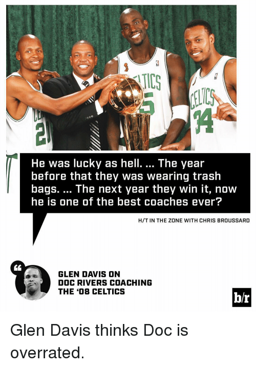 Celtic, Sports, and Trash: He was lucky as hell. The year  before that they Was Wearing trash  bags. The next year they win it, now  he is one of the best coaches ever?  H/T IN THE ZONE WITH CHRIS BROUSSARD  GLEN DAVIS ON  DOC RIVERS COACHING  THE 408 CELTICS  hr Glen Davis thinks Doc is overrated.