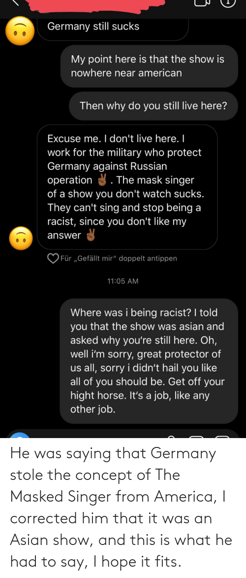 America, Asian, and Germany: He was saying that Germany stole the concept of The Masked Singer from America, I corrected him that it was an Asian show, and this is what he had to say, I hope it fits.