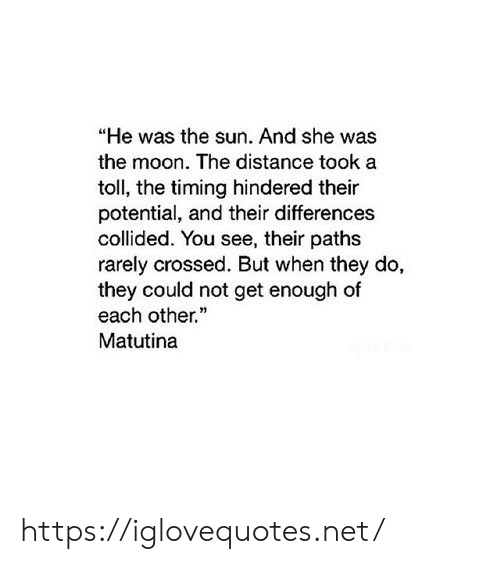 "Moon, Net, and Sun: ""He was the sun. And she was  the moon. The distance took a  toll, the timing hindered their  potential, and their differences  collided. You see, their paths  rarely crossed. But when they do,  they could not get enough of  each other.  Matutina https://iglovequotes.net/"