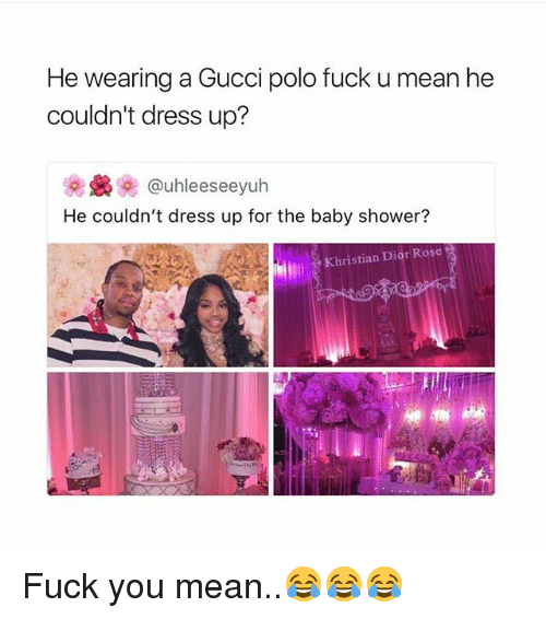 Fuck You, Gucci, and Memes: He wearing a Gucci polo fuck u mean he  couldn't dress up?  uhleeseeyuh  He couldn't dress up for the baby shower?  Khristian Dior Rose Fuck you mean..😂😂😂