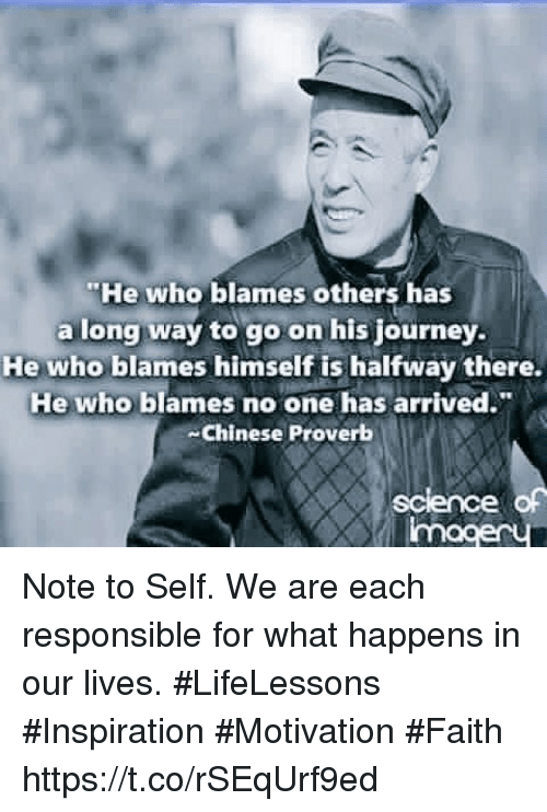 """Journey, Memes, and Chinese: """"He who blames others has  a long way to go on his journey.  He who blames himself is halfway there.  He who blames no one has arrived.  -Chinese Proverb Note to Self. We are each responsible for what happens in our lives.  #LifeLessons #Inspiration #Motivation #Faith https://t.co/rSEqUrf9ed"""