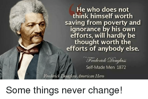Memes, Frederick Douglass, and American: He who does not  think himself worth  saving from poverty and  ignorance by his own  efforts, will hardly be  thought worth the  efforts of anybody else.  ualads  Self-Made Men 1872  Frederick Douglass American Hero Some things never change!