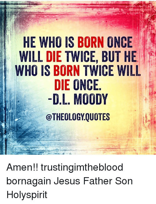 Dl Moody Quotes Mesmerizing HE WHO IS BORN ONCE WILL DIE TWICE BUT HE WHO IS BORN TWICE WILL DIE