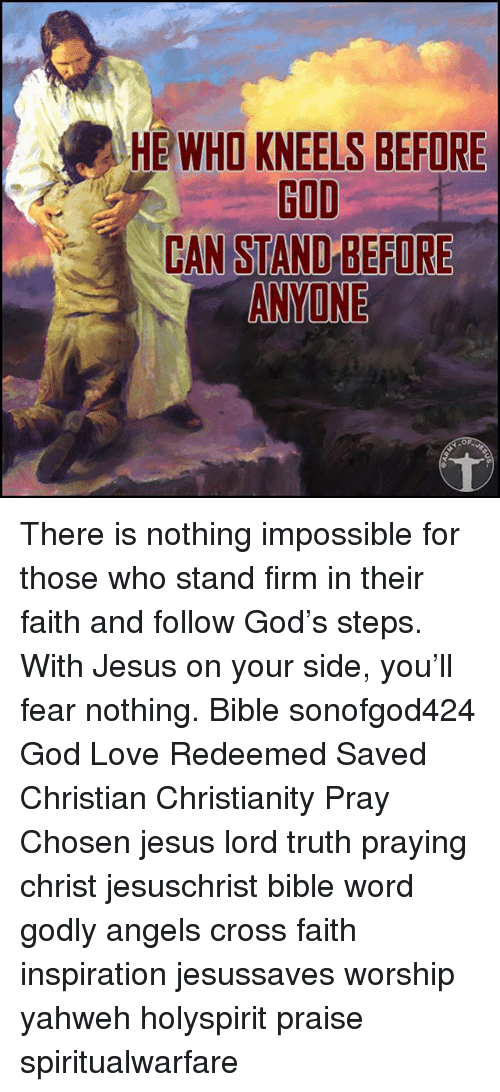 God, Jesus, and Love: HE WHO KNEELS BEFORE  GOD  CAN STAND BEFORE  ANYONE  OF There is nothing impossible for those who stand firm in their faith and follow God's steps. With Jesus on your side, you'll fear nothing. Bible sonofgod424 God Love Redeemed Saved Christian Christianity Pray Chosen jesus lord truth praying christ jesuschrist bible word godly angels cross faith inspiration jesussaves worship yahweh holyspirit praise spiritualwarfare