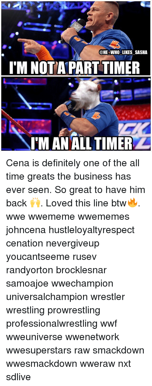 Definitely, Memes, and Wrestling: @HE WHO LIKES SASHA  I'M NOTA PART TIMER  oe  IM AN ALL TIMER Cena is definitely one of the all time greats the business has ever seen. So great to have him back 🙌. Loved this line btw🔥. wwe wwememe wwememes johncena hustleloyaltyrespect cenation nevergiveup youcantseeme rusev randyorton brocklesnar samoajoe wwechampion universalchampion wrestler wrestling prowrestling professionalwrestling wwf wweuniverse wwenetwork wwesuperstars raw smackdown wwesmackdown wweraw nxt sdlive