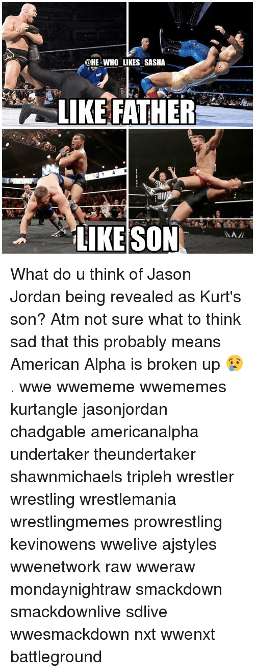 Memes, Wrestling, and World Wrestling Entertainment: @HE WHO LIKES SASHA  LIKE FATHER What do u think of Jason Jordan being revealed as Kurt's son? Atm not sure what to think sad that this probably means American Alpha is broken up 😢. wwe wwememe wwememes kurtangle jasonjordan chadgable americanalpha undertaker theundertaker shawnmichaels tripleh wrestler wrestling wrestlemania wrestlingmemes prowrestling kevinowens wwelive ajstyles wwenetwork raw wweraw mondaynightraw smackdown smackdownlive sdlive wwesmackdown nxt wwenxt battleground