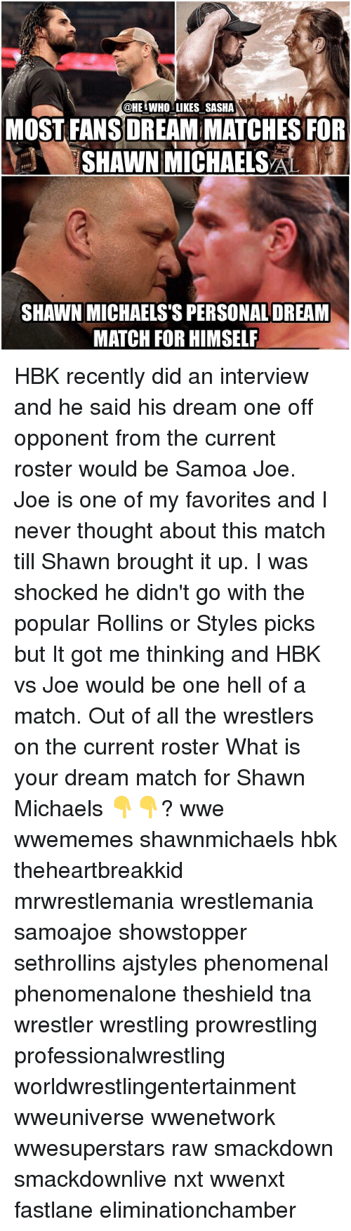 Memes, Phenomenal, and Wrestlemania: @HE WHO LIKES SASHA  MOST FANS DREAM MATCHESFOR  SHAWN MICHAELS  SHAWN MICHAELS'S PERSONAL DREAM  MATCH FOR HIMSELF HBK recently did an interview and he said his dream one off opponent from the current roster would be Samoa Joe. Joe is one of my favorites and I never thought about this match till Shawn brought it up. I was shocked he didn't go with the popular Rollins or Styles picks but It got me thinking and HBK vs Joe would be one hell of a match. Out of all the wrestlers on the current roster What is your dream match for Shawn Michaels 👇👇? wwe wwememes shawnmichaels hbk theheartbreakkid mrwrestlemania wrestlemania samoajoe showstopper sethrollins ajstyles phenomenal phenomenalone theshield tna wrestler wrestling prowrestling professionalwrestling worldwrestlingentertainment wweuniverse wwenetwork wwesuperstars raw smackdown smackdownlive nxt wwenxt fastlane eliminationchamber