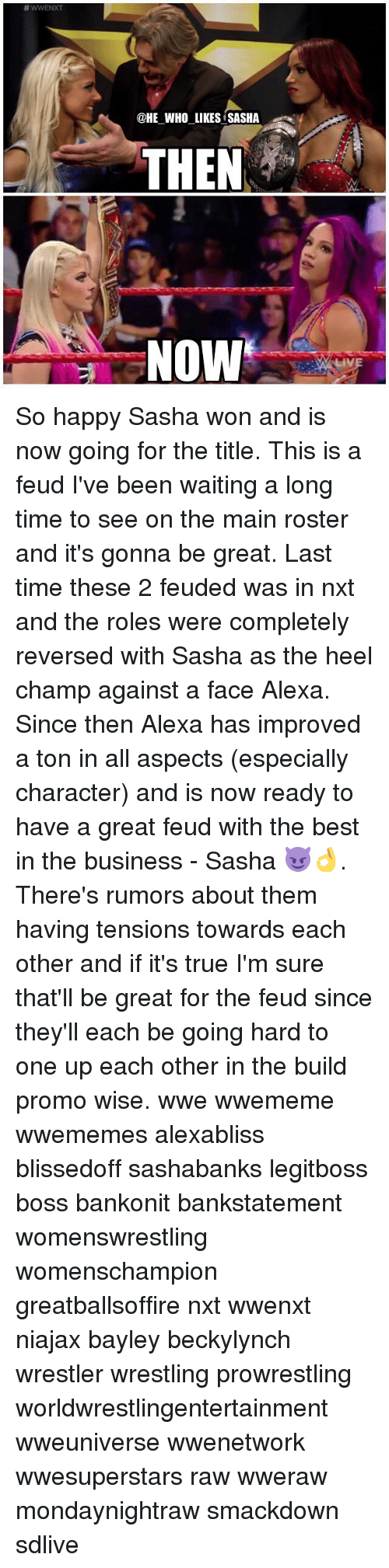 Memes, True, and Wrestling: @HE WHO LIKES SASHA  THEN ,  NOW So happy Sasha won and is now going for the title. This is a feud I've been waiting a long time to see on the main roster and it's gonna be great. Last time these 2 feuded was in nxt and the roles were completely reversed with Sasha as the heel champ against a face Alexa. Since then Alexa has improved a ton in all aspects (especially character) and is now ready to have a great feud with the best in the business - Sasha 😈👌. There's rumors about them having tensions towards each other and if it's true I'm sure that'll be great for the feud since they'll each be going hard to one up each other in the build promo wise. wwe wwememe wwememes alexabliss blissedoff sashabanks legitboss boss bankonit bankstatement womenswrestling womenschampion greatballsoffire nxt wwenxt niajax bayley beckylynch wrestler wrestling prowrestling worldwrestlingentertainment wweuniverse wwenetwork wwesuperstars raw wweraw mondaynightraw smackdown sdlive