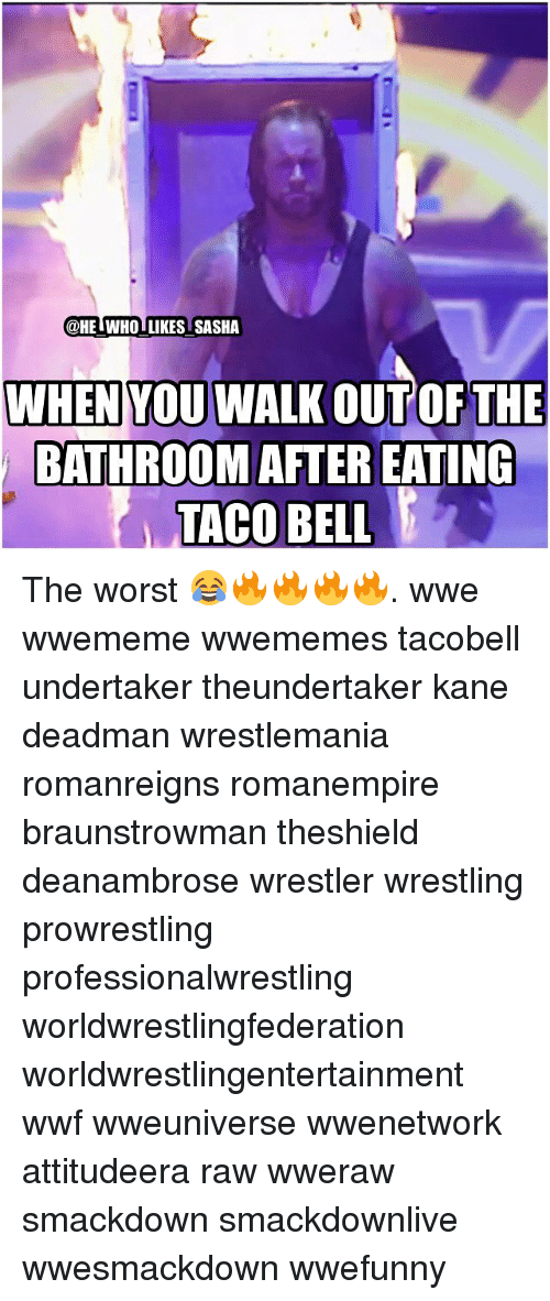 Memes, Undertaker, and 🤖: @HE WHO LIKES SASHA  WHEN YOU WALK OUT OF THE  BATHROOM AFTER EATING  TACO BELL The worst 😂🔥🔥🔥🔥. wwe wwememe wwememes tacobell undertaker theundertaker kane deadman wrestlemania romanreigns romanempire braunstrowman theshield deanambrose wrestler wrestling prowrestling professionalwrestling worldwrestlingfederation worldwrestlingentertainment wwf wweuniverse wwenetwork attitudeera raw wweraw smackdown smackdownlive wwesmackdown wwefunny