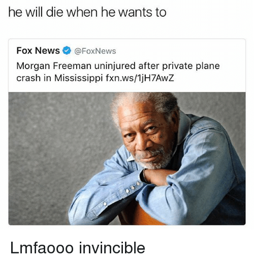 Memes, Morgan Freeman, and News: he will die when he wants to  Fox News @FoxNews  Morgan Freeman uninjured after private plane  crash in Mississippi fxn.ws/1jH7AwZ Lmfaooo invincible