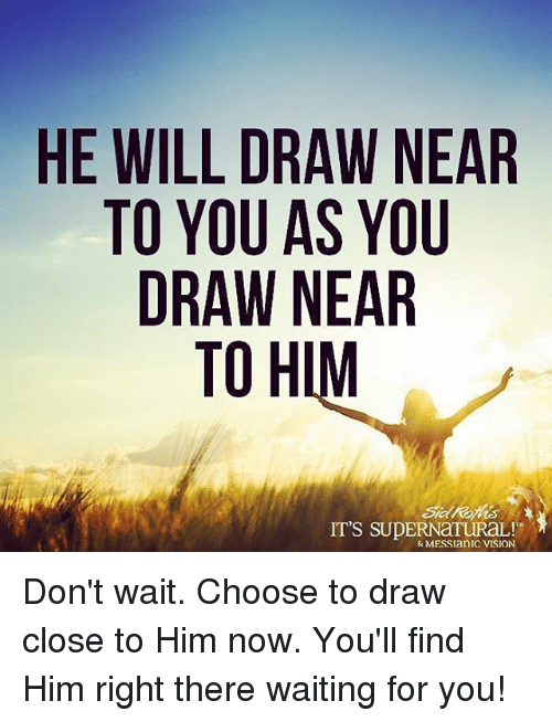 He Will Draw Near To You As You Draw Near To H It S Supernatural Don