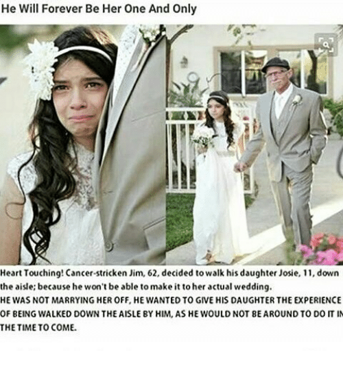 Memes, 🤖, and Jim: He Will Forever Be Her One And Only  Heart Touching! Cancer stricken Jim, 62, decided to walk his daughter Josie, 11, down  the aisle; because he won't be able to make it to her actual wedding.  HE WAS NOT MARRYING HER OFF, HE WANTED TOGIVE HIS DAUGHTER THE EXPERIENCE  OF BEING WALKED DOWN THE AISLE BY HIM, AS HE WOULDNOT BE AROUND TO DOIT IN  THE TIME TO COME.