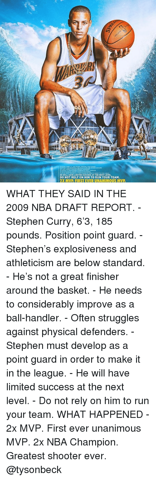 Memes, Nba, and Run: HE WILL HAVE LIHITED SUCCESS AT THE HEXT LEVEL  DO NOT RELY ON HIM TO RUN YOUR TEAM  2X MVP FIRST EVER UNANIMOUS MVP WHAT THEY SAID IN THE 2009 NBA DRAFT REPORT. - Stephen Curry, 6'3, 185 pounds. Position point guard. - Stephen's explosiveness and athleticism are below standard. - He's not a great finisher around the basket. - He needs to considerably improve as a ball-handler. - Often struggles against physical defenders. - Stephen must develop as a point guard in order to make it in the league. - He will have limited success at the next level. - Do not rely on him to run your team. WHAT HAPPENED - 2x MVP. First ever unanimous MVP. 2x NBA Champion. Greatest shooter ever. @tysonbeck
