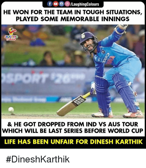 Life, World Cup, and World: HE WON FOR THE TEAM IN TOUGH SITUATIONS,  PLAYED SOME MEMORABLE INNINGS  LAUGHING  & HE GOT DROPPED FROM IND VS AUS TOUR  WHICH WILL BE LAST SERIES BEFORE WORLD CUP  LIFE HAS BEEN UNFAIR FOR DINESH KARTHIK #DineshKarthik