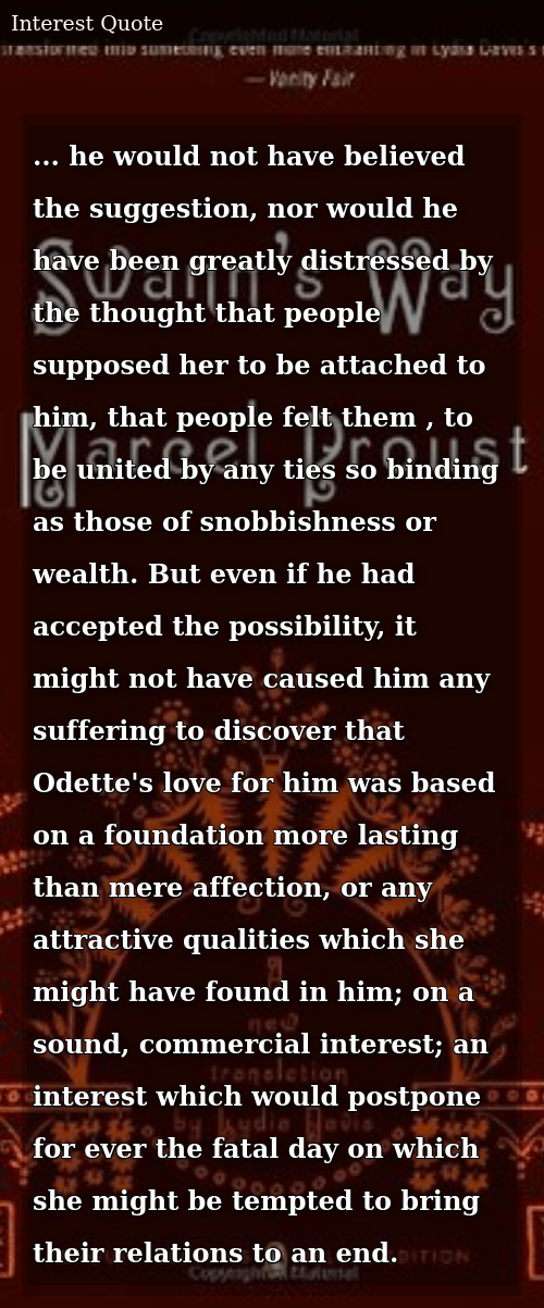 SIZZLE: ... he would not have believed the suggestion, nor would he have been greatly distressed by the thought that people supposed her to be attached to him, that people felt them , to be united by any ties so binding as those of snobbishness or wealth. But even if he had accepted the possibility, it might not have caused him any suffering to discover that Odette's love for him was based on a foundation more lasting than mere affection, or any attractive qualities which she might have found in him; on a sound, commercial interest; an interest which would postpone for ever the fatal day on which she might be tempted to bring their relations to an end.