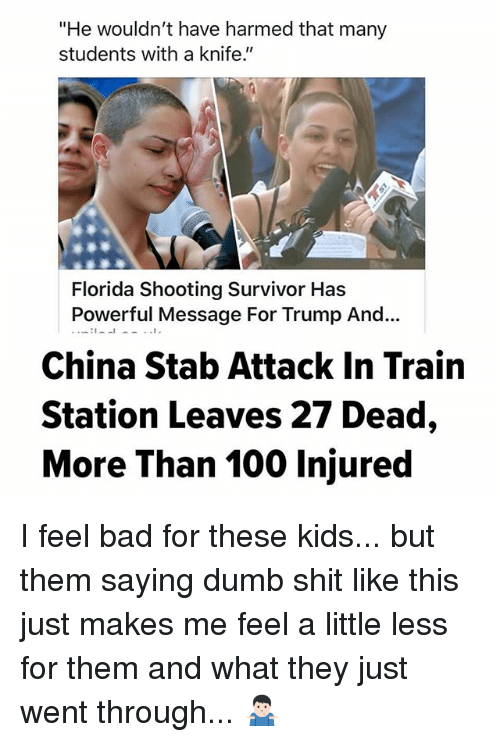 "Anaconda, Bad, and Dumb: ""He wouldn't have harmed that many  students with a knife.""  Florida Shooting Survivor Has  Powerful Message For Trump And...  China Stab Attack In Train  Station Leaves 27 Dead,  More Than 100 Injured I feel bad for these kids... but them saying dumb shit like this just makes me feel a little less for them and what they just went through... 🤷🏻‍♂️"