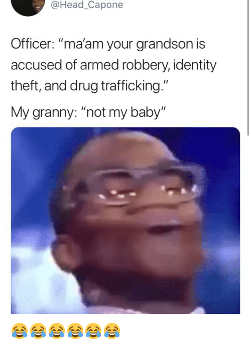 "Head, Girl Memes, and Drug: @Head_Capone  Officer: ""ma'am your grandson is  accused of armed robbery, identity  theft, and drug trafficking.""  My granny: ""not my baby"" 😂😂😂😂😂😂"