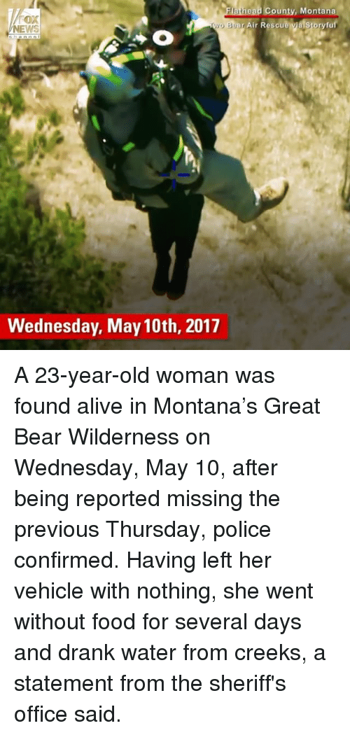 Alive, Food, and Head: head County, Montana  yo a story u  an Air Rescu  NEWS  Wednesday, May 10th, 2017 A 23-year-old woman was found alive in Montana's Great Bear Wilderness on Wednesday, May 10, after being reported missing the previous Thursday, police confirmed. Having left her vehicle with nothing, she went without food for several days and drank water from creeks, a statement from the sheriff's office said.