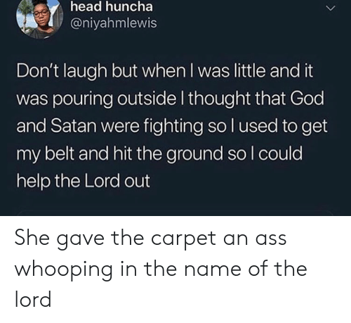 Ass, God, and Head: head huncha  @niyahmlewis  Don't laugh but when I was little and it  was pouring outside I thought that God  and Satan were fighting so l used to get  my belt and hit the ground so I could  help the Lord out She gave the carpet an ass whooping in the name of the lord