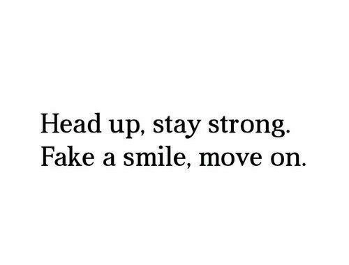 Fake, Head, and Smile: Head up, stay strong.  Fake a smile, move  on