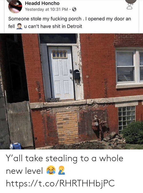 Detroit, Fucking, and Shit: Headd Honcho  Yesterday at 10:31 PM.  Someone stole my fucking porch. I opened my door an  fellu can't have shit in Detroit Y'all take stealing to a whole new level 😂🤦‍♂️ https://t.co/RHRTHHbjPC