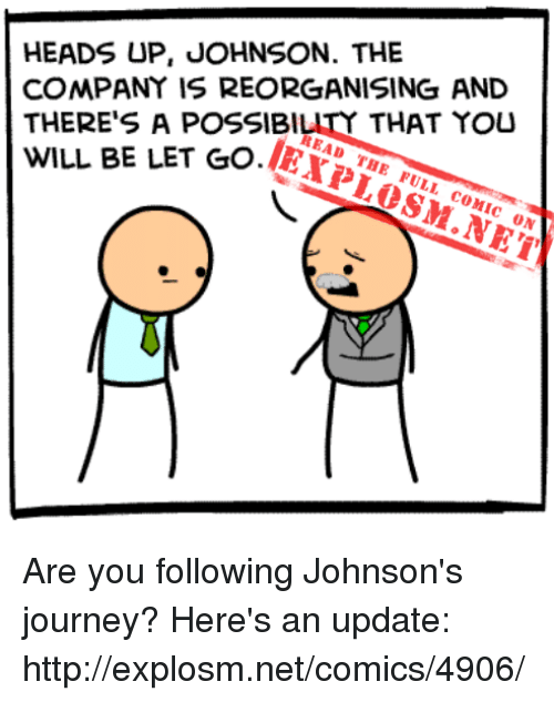 Dank, Journey, and Http: HEADS UP, JOHNSON. THE  COMPANY IS REORGANISING AND  THERE'S A POSSIBILITY THAT YOU  WILL BE LET GO.E7  ổ.1EXP1.0ULM.NEN  READ THE FULL COMIC ON Are you following Johnson's journey? Here's an update: http://explosm.net/comics/4906/