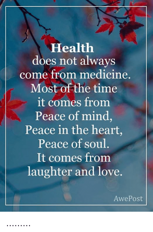 Memes, Laughter, and Medicine: Health  does not always  come from medicine  Most of the time  it comes from  Peace of mind,  Peace in the heart,  Peace of soul  It comes from  laughter and love.  Awe Post .........