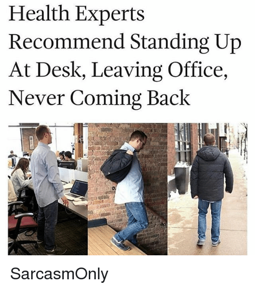 Funny, Memes, and Desk: Health Experts  Recommend Standing Up  At Desk, Leaving Office,  Never Coming Back SarcasmOnly