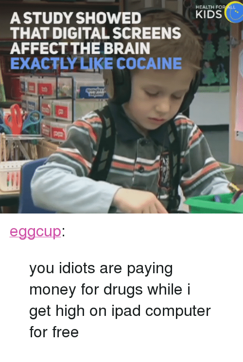 """Drugs, Ipad, and Money: HEALTH F  A STUDY SHOWEDKIDS  THAT DIGITAL SCREENS  AFFECTTHE BRAIN  EXACTLYLIKE COCAINE <p><a href=""""http://eggcup.tumblr.com/post/161765559019/you-idiots-are-paying-money-for-drugs-while-i-get"""" class=""""tumblr_blog"""">eggcup</a>:</p><blockquote><p>you idiots are paying money for drugs while i get high on ipad computer for free</p></blockquote>"""