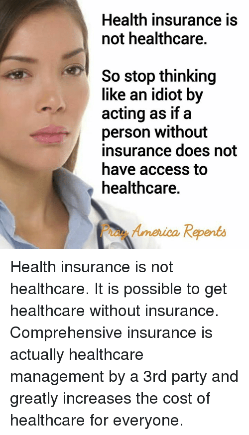 America, Memes, and Party: Health insurance is  not healthcare.  So stop thinking  like an idiot by  acting as if a  person without  insurance does not  have access to  healthcare.  America Repents Health insurance is not healthcare.    It is possible to get healthcare without insurance.   Comprehensive insurance is actually healthcare management by a 3rd party and greatly increases the cost of healthcare for everyone.