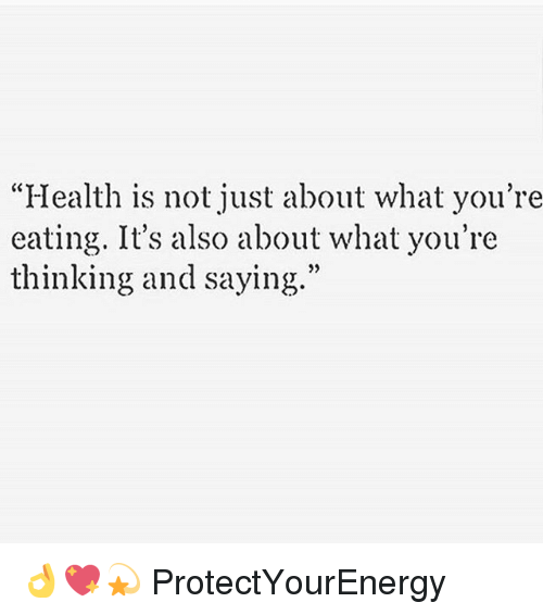 "Memes, 🤖, and Eat It: ""Health is not just about what you're  eating. It's also about what you're  thinking and saying."" 👌💖💫 ProtectYourEnergy"
