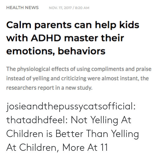 Children, Parents, and Target: HEALTH NEWSNOV 17, 2017/8:20 AM  Calm parents can help kids  with ADHD master their  emotions, behaviors  The physiological effects of using compliments and praise  instead of yelling and criticizing were almost instant, the  researchers report in a new study. josieandthepussycatsofficial: thatadhdfeel: Not Yelling At Children is Better Than Yelling At Children, More At 11