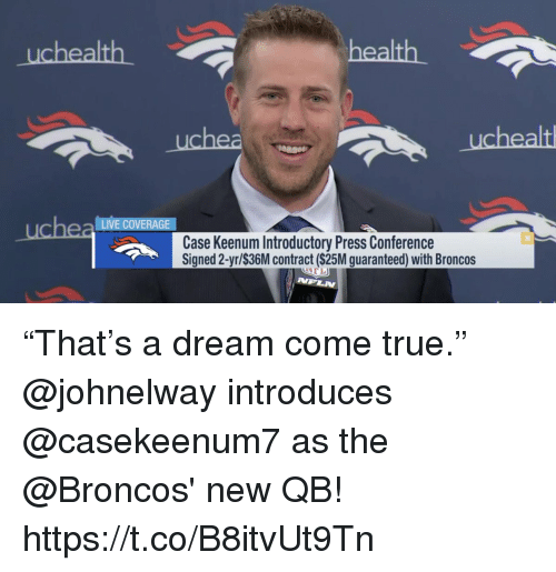 """A Dream, Memes, and True: health  uchea LIVE COVERAGE  Case Keenum Introductory Press Conference  Signed 2-yr/$36M contract ($25M guaranteed) with Broncos  NPLN """"That's a dream come true.""""  @johnelway introduces @casekeenum7 as the @Broncos' new QB! https://t.co/B8itvUt9Tn"""