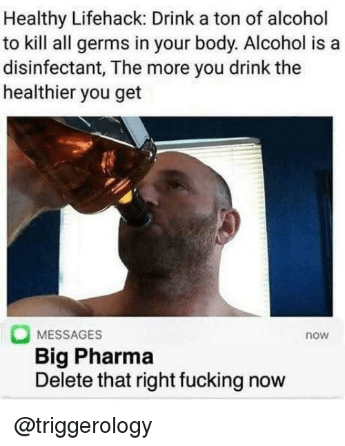 Fucking, Alcohol, and Dank Memes: Healthy Lifehack: Drink a ton of alcohol  to kill all germs in your body. Alcohol is a  disinfectant, The more you drink the  healthier you get  MESSAGES  Big Pharma  Delete that right fucking now  now @triggerology
