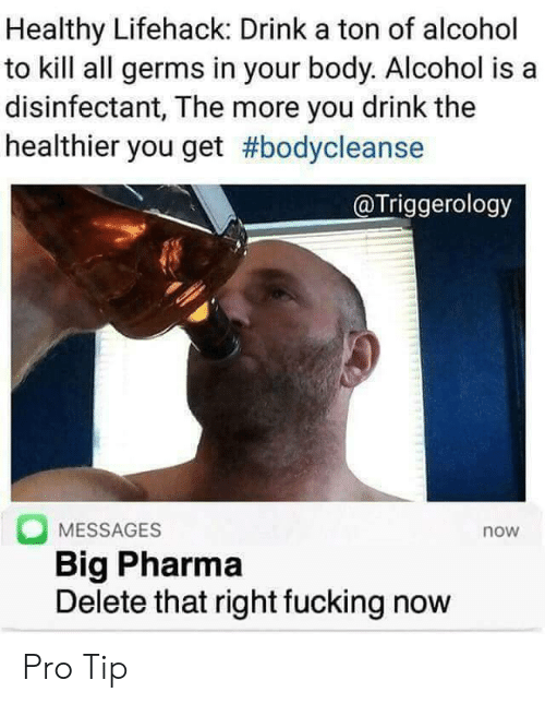Fucking, Alcohol, and Pro: Healthy Lifehack: Drink a ton of alcohol  to kill all germs in your body. Alcohol is a  disinfectant, The more you drink the  healthier you get #bodycleanse  @Triggerology  MESSAGES  Big Pharma  Delete that right fucking now  now Pro Tip