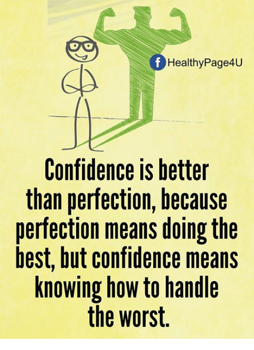 Confidence, Memes, and The Worst: Healthy Page4U  Confidence IS better  than perfection, because  perfection means doing the  best, but confidence means  knowing how to handle  the worst