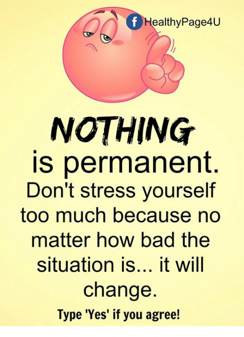 Bad, Memes, and Too Much: Healthy Page4U  NOTHING  is permanent  Don't stress yourself  too much because no  matter how bad the  situation is  it will  change  Type 'Yes' if you agree!