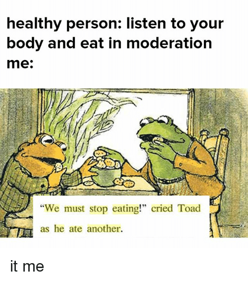 """Memes, Moderation, and 🤖: healthy person: listen to your  body and eat in moderation  me:  """"We must stop eating!"""" cried Toad  as he ate another. it me"""