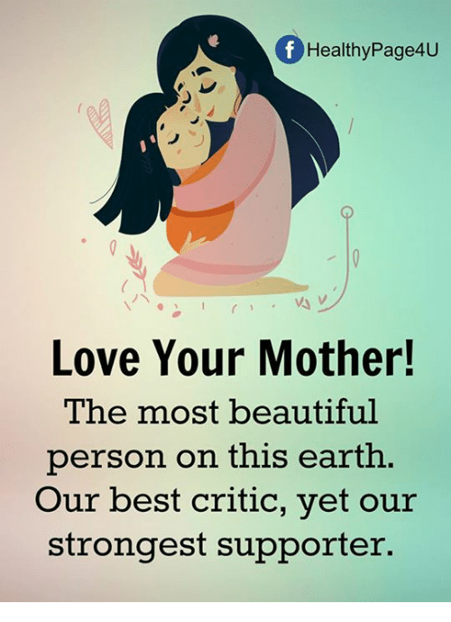 Beautiful, Love, and Memes: HealthyPage4U  Love Your Mother!  The most beautiful  person on this earth  Our best critic, yet our  strongest supporter.