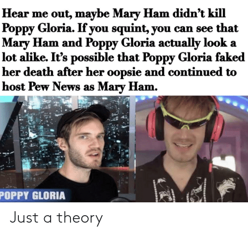 News, Death, and Poppy: Hear me out, maybe Mary Ham didn't kill  Poppy Gloria. If you squint, you can see that  Mary Ham and Poppy Gloria actually look a  lot alike. It's possible that Poppy Gloria faked  her death after her oopsie and continued to  host Pew News as Mary Ham.  POPPY GLORIA Just a theory