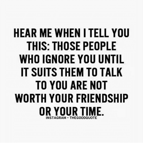 Ignorant, Memes, and Suits: HEAR ME WHEN ITELL YOU  THIS: THOSE PEOPLE  WHO IGNORE YOU UNTIL  IT SUITS THEM TO TALK  TO YOU ARE NOT  WORTH YOUR FRIENDSHIP  OR YOUR TIME.  INSTAGRAM THEGOODQUOTE