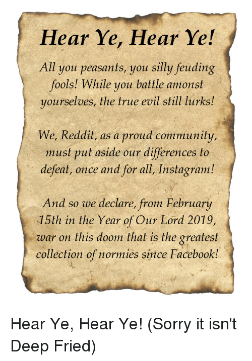 Community, Facebook, and Instagram: Hear Ye, Hear Ye!  All you peasants, you silly feuding  fools! While you battle amonst  yourselves, the true evil still lurks!  We, Reddit, as a proud community,  must put aside our differences to  defeat, once and for all, Instagram!  And so we declare, from February  15th in the Year of Our Lord 2019,  war on this doom that is the greatest  collection of normies since Facebook!
