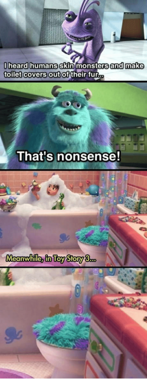 Covers, Nonsense, and Monsters: heard humans skin monsters and make  toilet covers out of  their fur  That's nonsense!  Meanwhile, in Toy Story3.