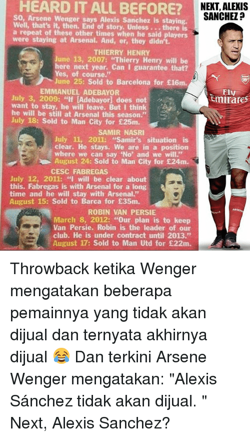 """Arsenal, Barcelona, and Club: HEARD IT ALL BEFORE?  SO, Arsene Wenger says Alexis Sanchez is staying.  Well, that's it, then. End of story. Unless. ..there is  a repeat of these other times when he said players  were staying at Arsenal. And, er, they didn't.  NEXT, ALEXIS  SANCHEZ?  THIERRY HENRY  June 13, 2007: """"Thierry Henry will be  here next year. Can I guarantee that?  Yes, of course.""""  June 25: Sold to Barcelona for £16m.  EMMANUEL ADEBAYOR  Fly  mirates  July 3, 2009: """"If [Adebayorl does not  want to stay, he will leave. But I think  he will be still at Arsenal this season.""""  July 18: Sold to Man City for £25m.  SAMIR NASRI  July 11, 2011: """"Samir's situation is  clear. He stays. We are in a position  where we can say 'No and we will.""""  August 24: Sold to Man City for £24m  CESC FABREGAS  July 12, 2011: """"I will be clear about  this. Fabregas is with Arsenal for a long  time and he will stay with Arsenal.  August 15: Sold to Barca for £35m.  ROBIN VAN PERSIE  March 8, 2012: """"Our plan is to keep  Van Persie. Robin is the leader of our  club. He is under contract until 2013.""""  August 17: Sold to Man Utd for £22m Throwback ketika Wenger mengatakan beberapa pemainnya yang tidak akan dijual dan ternyata akhirnya dijual 😂 Dan terkini Arsene Wenger mengatakan: """"Alexis Sánchez tidak akan dijual. """" Next, Alexis Sanchez?"""