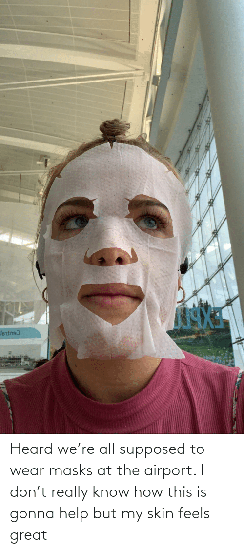 Help, How, and Skin: Heard we're all supposed to wear masks at the airport. I don't really know how this is gonna help but my skin feels great