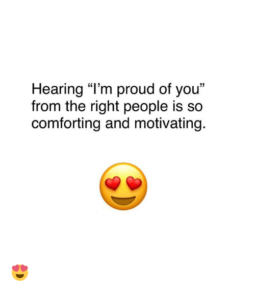 Hearing Im Proud Of You From The Right People Is So Comforting And