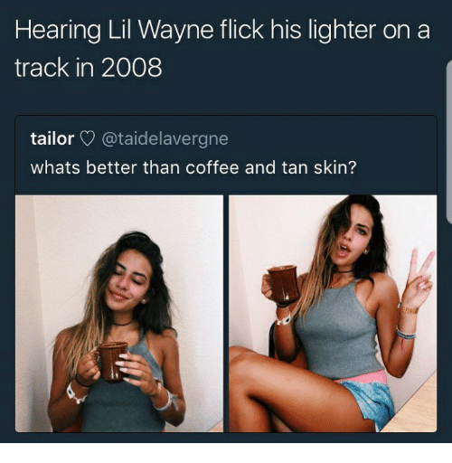 Lil Wayne, Coffee, and Tanning: Hearing Lil Wayne flick his lighter on a  track in 2008  tailor @taidelavergne  whats better than coffee and tan skin?