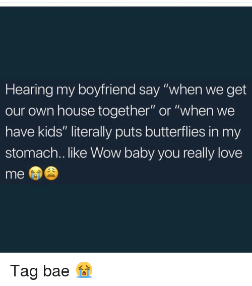 """Bae, Love, and Memes: Hearing my boyfriend say """"when we get  our own house together"""" or """"when we  have kids"""" literally puts butterflies in my  stomach.. like Wow baby you really love  me Tag bae 😭"""